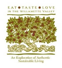 Eat - Taste - Love - In the Willamette VAlley - An Explorations of Authentic Sustainable Living