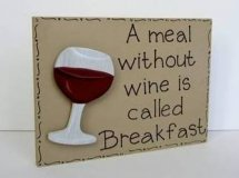 Wine without a meal is called breakfast