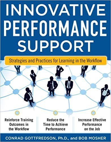 Book Cover: Innovative Performance Support - Strategies and Practices for Learning in the Workflow. Reinforce Training Outcomes in the Workflow. Reduce the Time to Achieve Performance. Increase Effective Performance on the Job. Conrad Gottfredson, Ph.D, and Bob Mosher